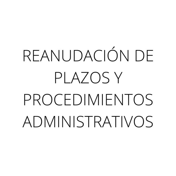 REANUDACIÓN DE PLAZOS Y PROCEDIMIENTOS ADMINISTRATIVOS